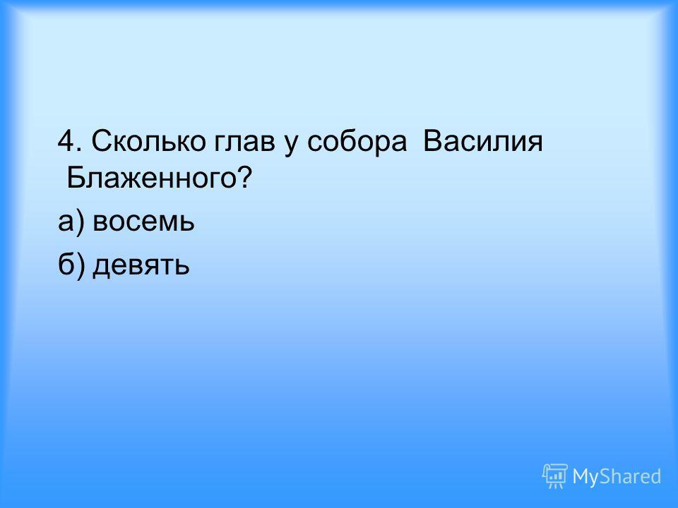 4. Сколько глав у собора Василия Блаженного? а) восемь б) девять