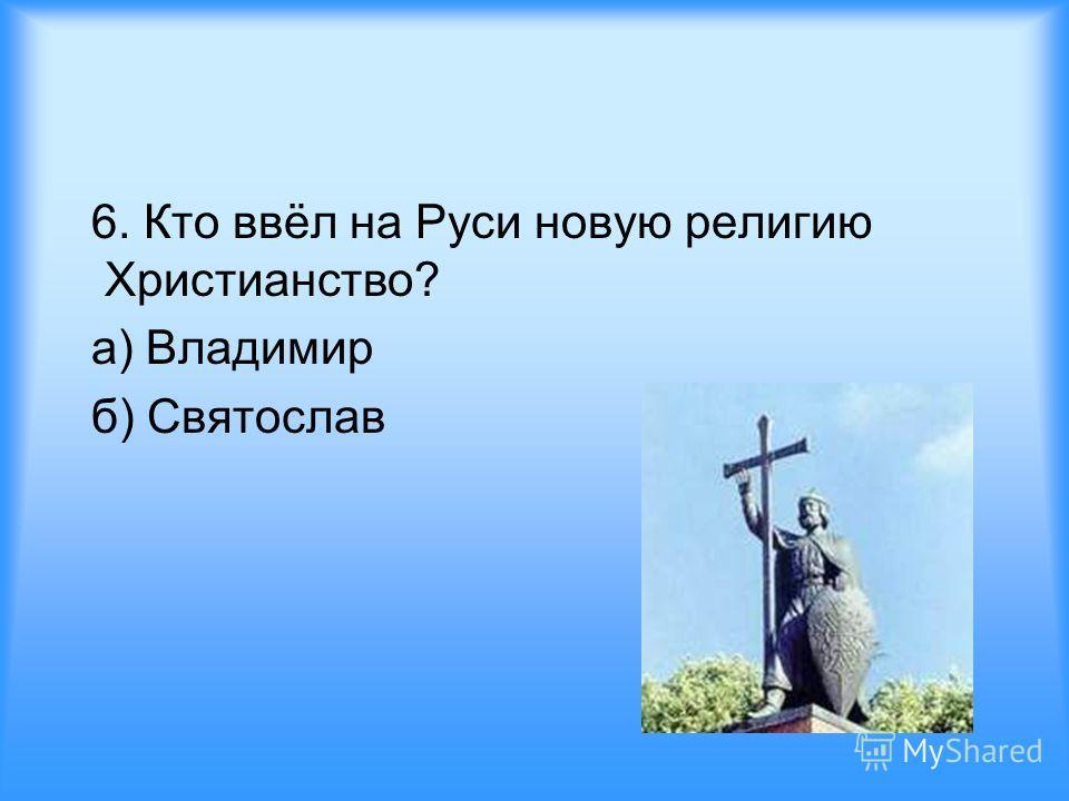 6. Кто ввёл на Руси новую религию Христианство? а) Владимир б) Святослав