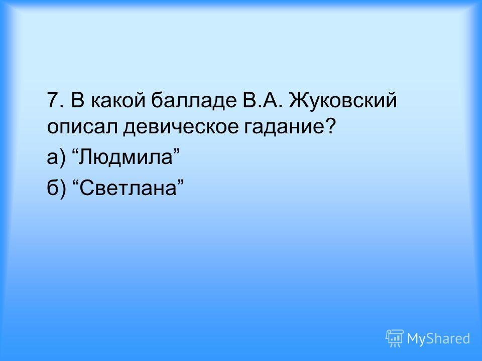 7. В какой балладе В.А. Жуковский описал девическое гадание? а) Людмила б) Светлана