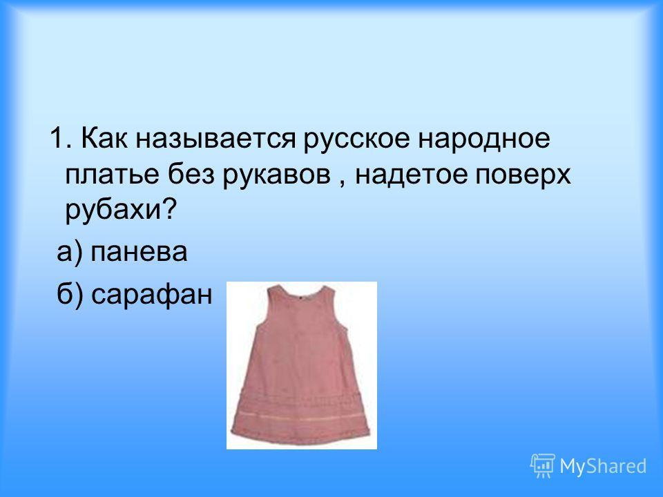1. Как называется русское народное платье без рукавов, надетое поверх рубахи? а) панева б) сарафан