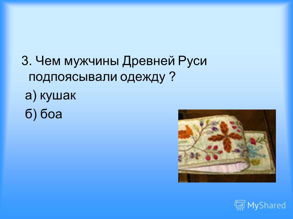 3. Чем мужчины Древней Руси подпоясывали одежду ? а) кушак б) боа