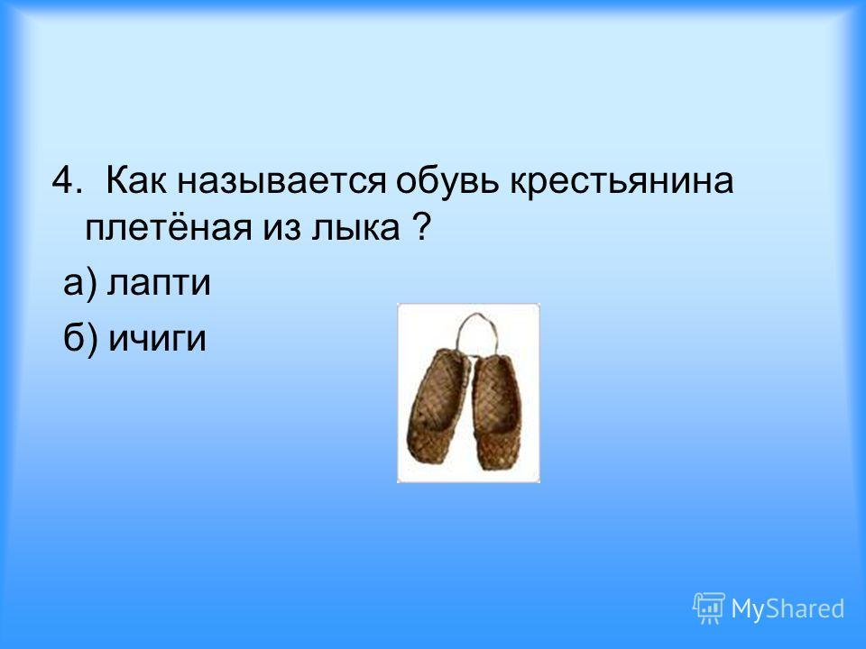 4. Как называется обувь крестьянина плетёная из лыка ? а) лапти б) ичиги