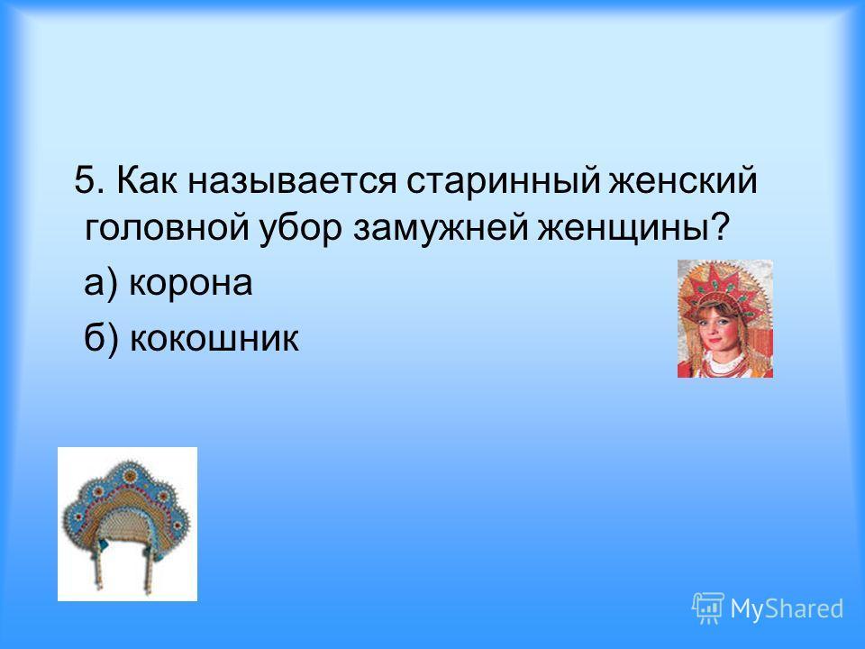 5. Как называется старинный женский головной убор замужней женщины? а) корона б) кокошник