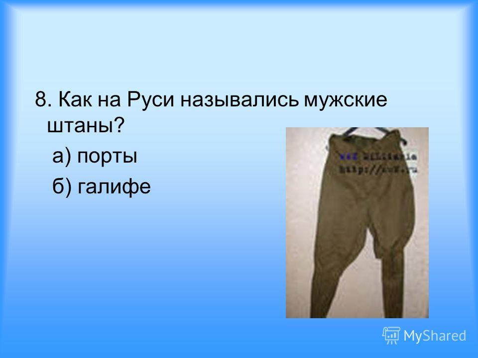 8. Как на Руси назывались мужские штаны? а) порты б) галифе