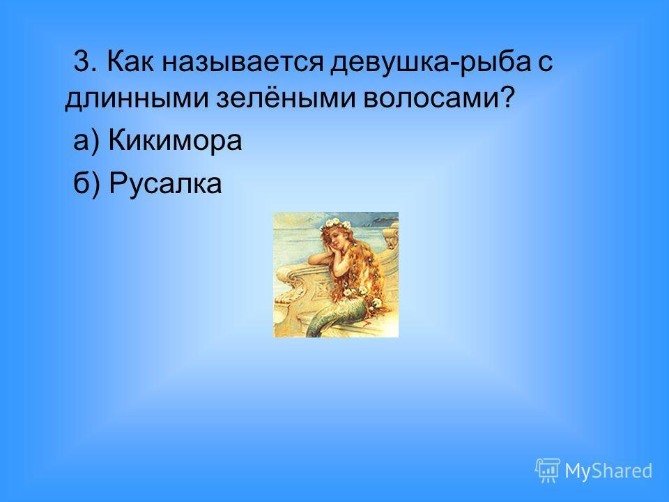 3. Как называется девушка-рыба с длинными зелёными волосами? а) Кикимора б) Русалка
