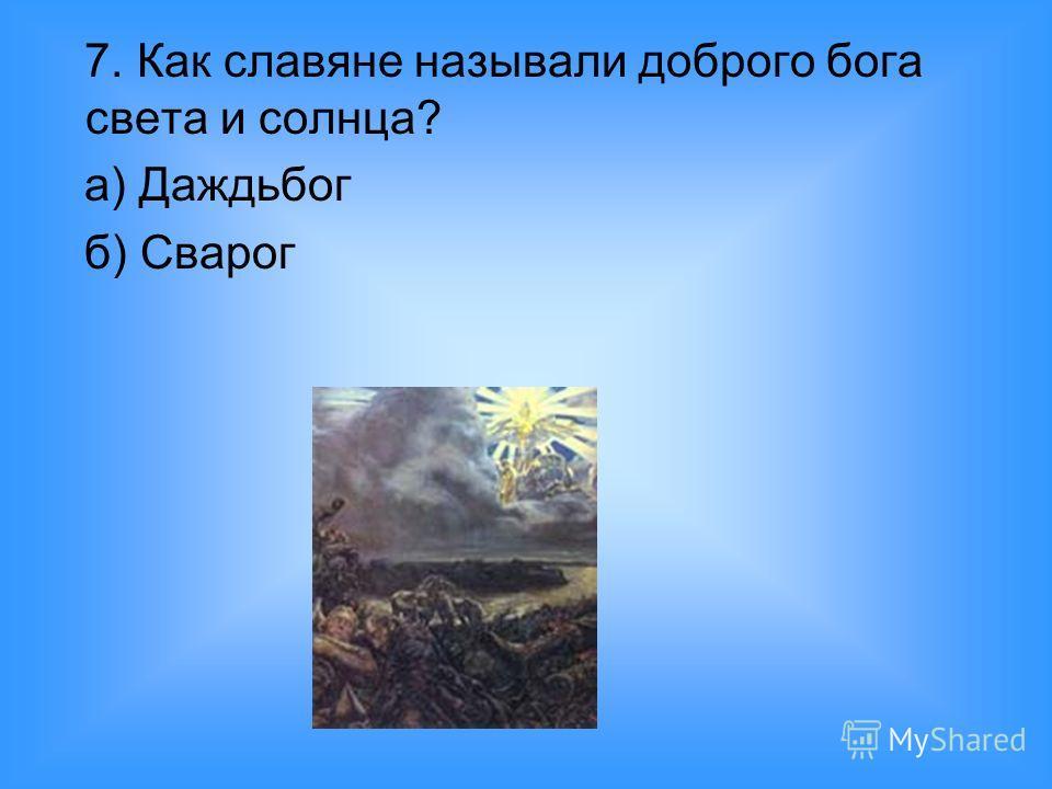 7. Как славяне называли доброго бога света и солнца? а) Даждьбог б) Сварог