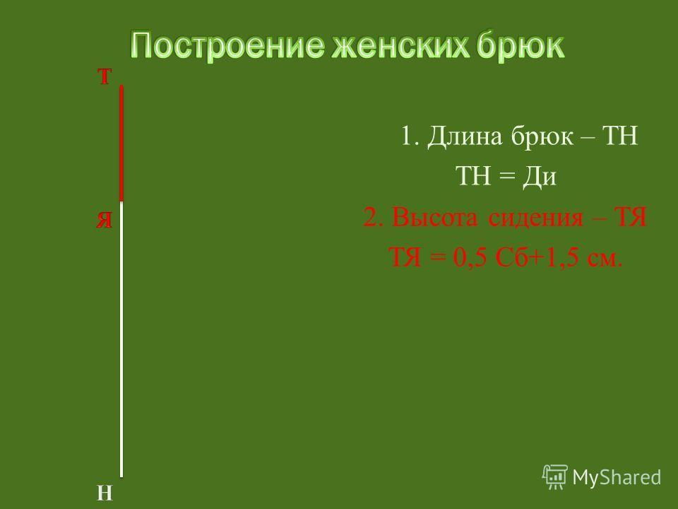 1. Длина брюк – ТН ТН = Ди 2. Высота сидения – ТЯ ТЯ = 0,5 Сб+1,5 см.