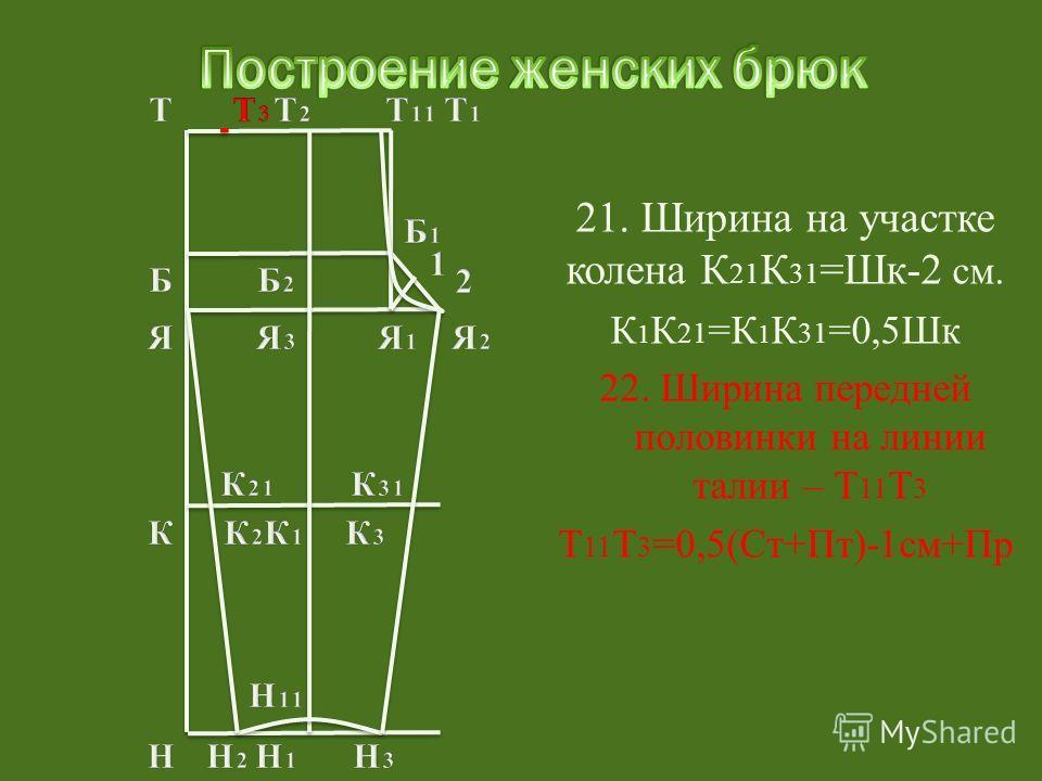 21. Ширина на участке колена К 21 К 31 =Шк-2 см. К 1 К 21 =К 1 К 31 =0,5Шк 22. Ширина передней половинки на линии талии – Т 11 Т 3 Т 11 Т 3 =0,5(Ст+Пт)-1см+Пр