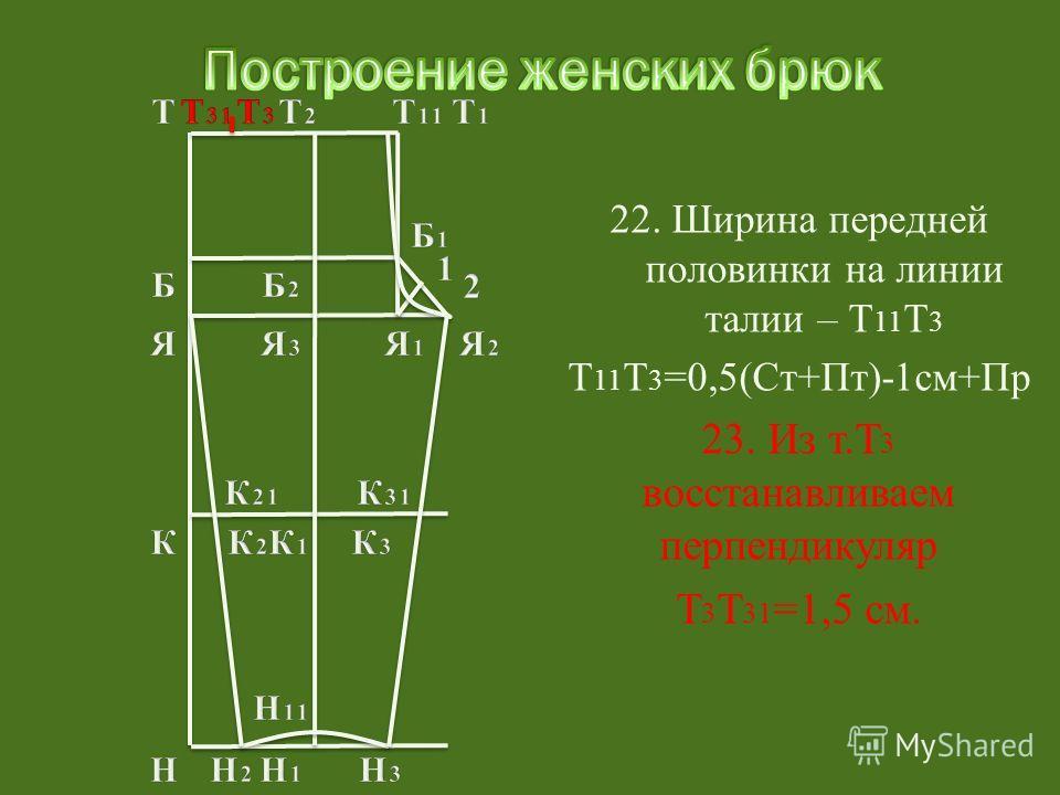 22. Ширина передней половинки на линии талии – Т 11 Т 3 Т 11 Т 3 =0,5(Ст+Пт)-1см+Пр 23. Из т.Т 3 восстанавливаем перпендикуляр Т 3 Т 31 =1,5 см.