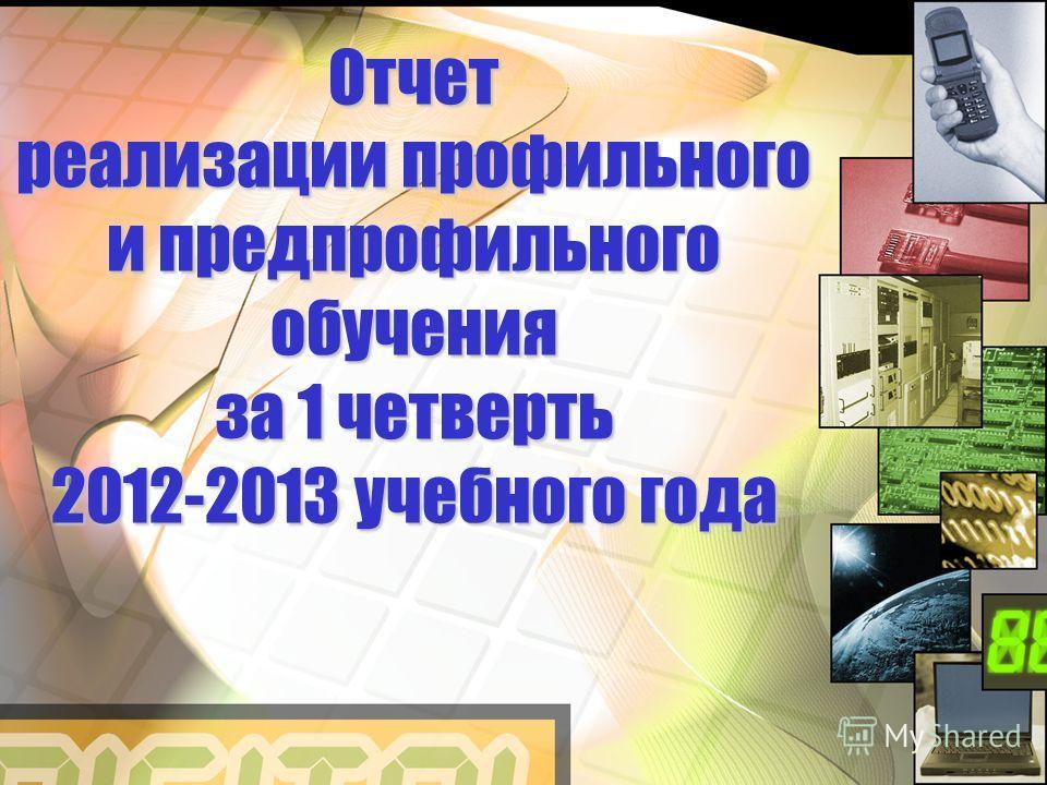 Отчет реализации профильного и предпрофильного обучения за 1 четверть 2012-2013 учебного года