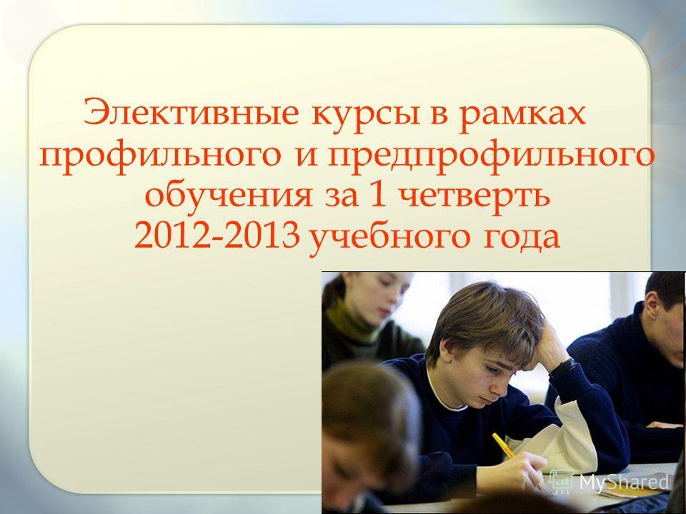Элективные курсы в рамках профильного и предпрофильного обучения за 1 четверть 2012-2013 учебного года
