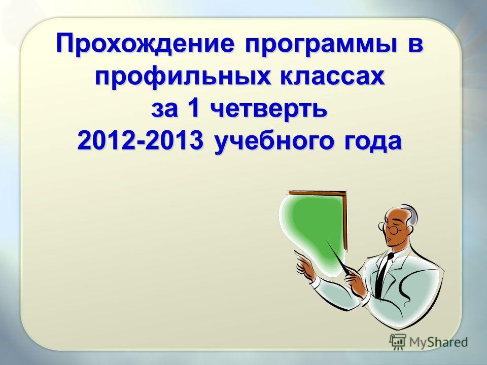 Прохождение программы в профильных классах за 1 четверть 2012-2013 учебного года