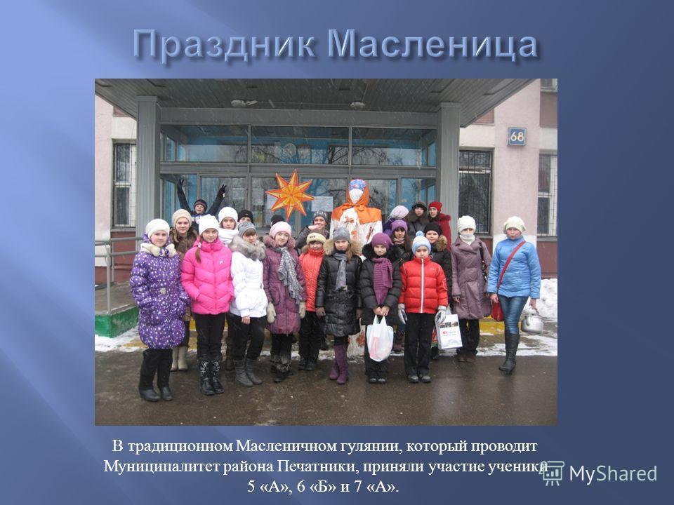 В традиционном Масленичном гулянии, который проводит Муниципалитет района Печатники, приняли участие ученики 5 « А », 6 « Б » и 7 « А ».