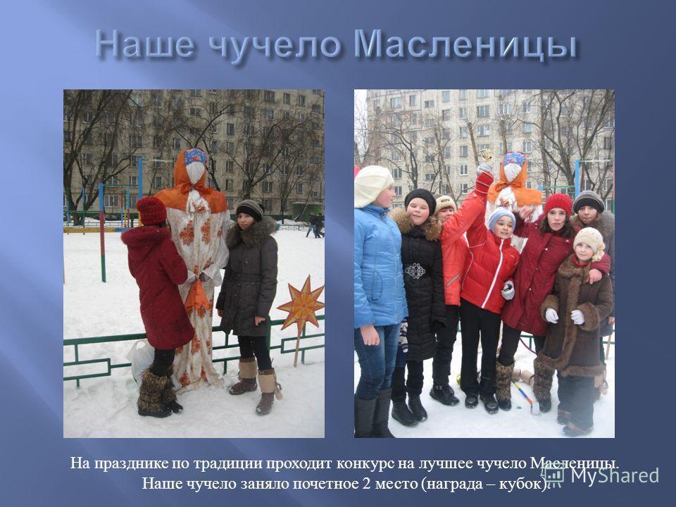 На празднике по традиции проходит конкурс на лучшее чучело Масленицы. Наше чучело заняло почетное 2 место ( награда – кубок ).