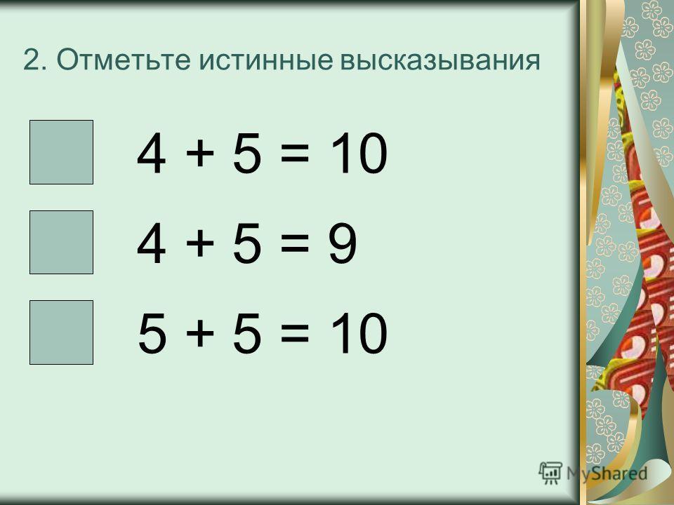 2. Отметьте истинные высказывания 4 + 5 = 10 4 + 5 = 9 5 + 5 = 10