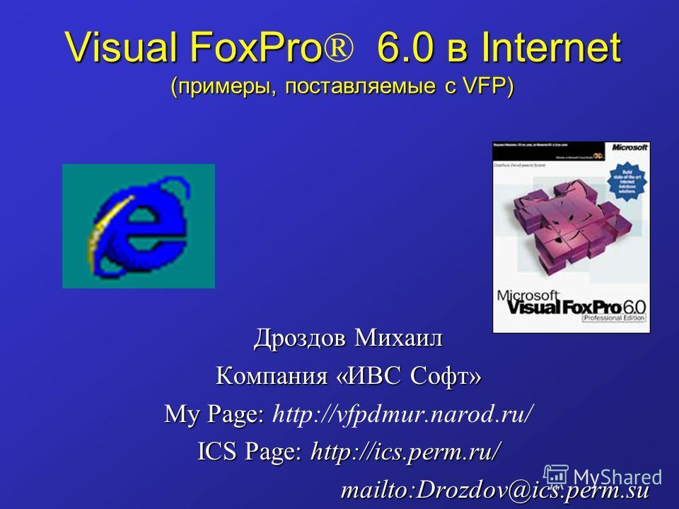 Visual FoxPro 6.0 в Internet (примеры, поставляемые с VFP) Visual FoxPro ® 6.0 в Internet (примеры, поставляемые с VFP) Дроздов Михаил Компания «ИВС Софт» My Page: My Page: http://vfpdmur.narod.ru/ ICS Page: http://ics.perm.ru/ mailto:Drozdov@ics.per
