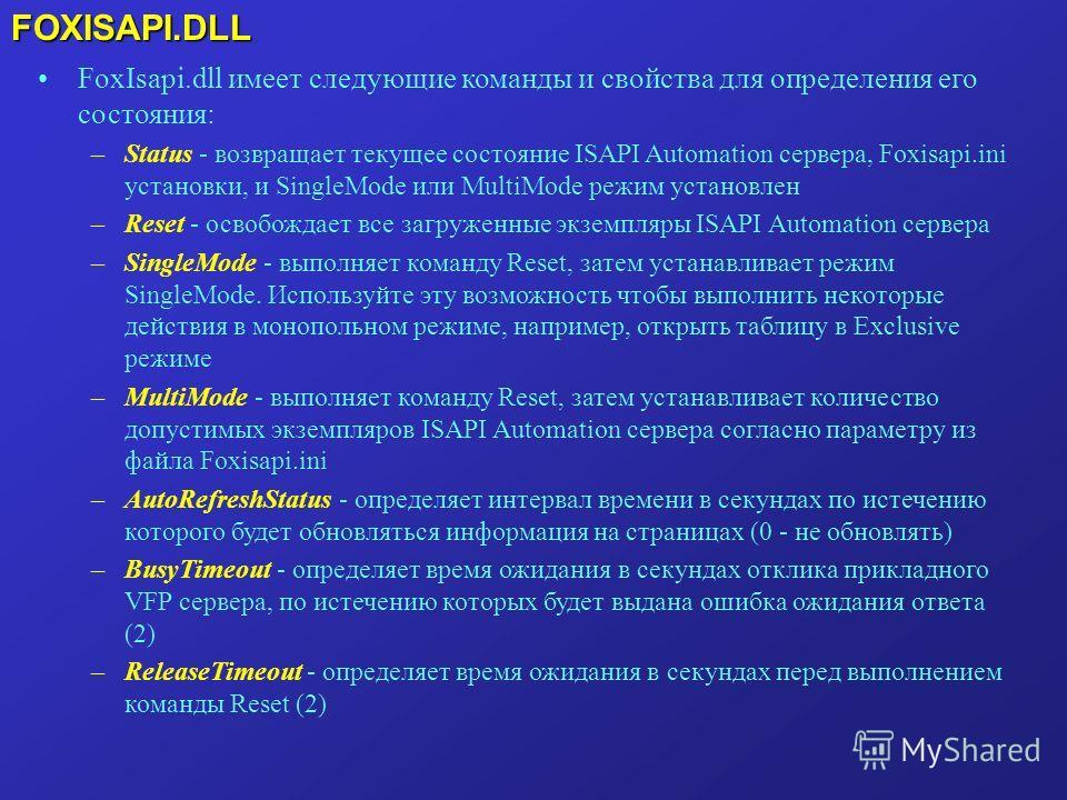 FOXISAPI.DLL FoxIsapi.dll имеет следующие команды и свойства для определения его состояния: –Status - возвращает текущее состояние ISAPI Automation сервера, Foxisapi.ini установки, и SingleMode или MultiMode режим установлен –Reset - освобождает все