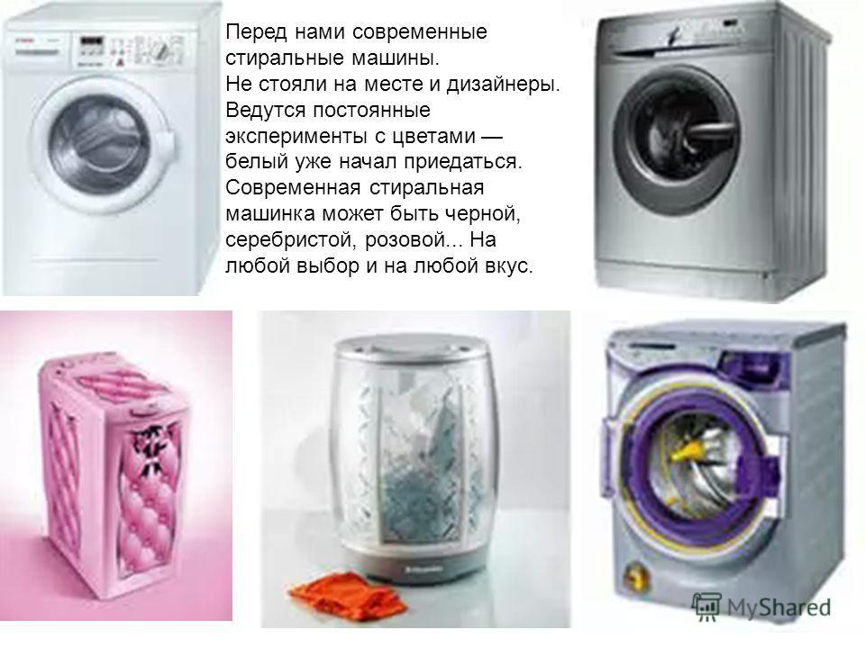Перед нами современные стиральные машины. Не стояли на месте и дизайнеры. Ведутся постоянные эксперименты с цветами белый уже начал приедаться. Современная стиральная машинка может быть черной, серебристой, розовой... На любой выбор и на любой вкус.