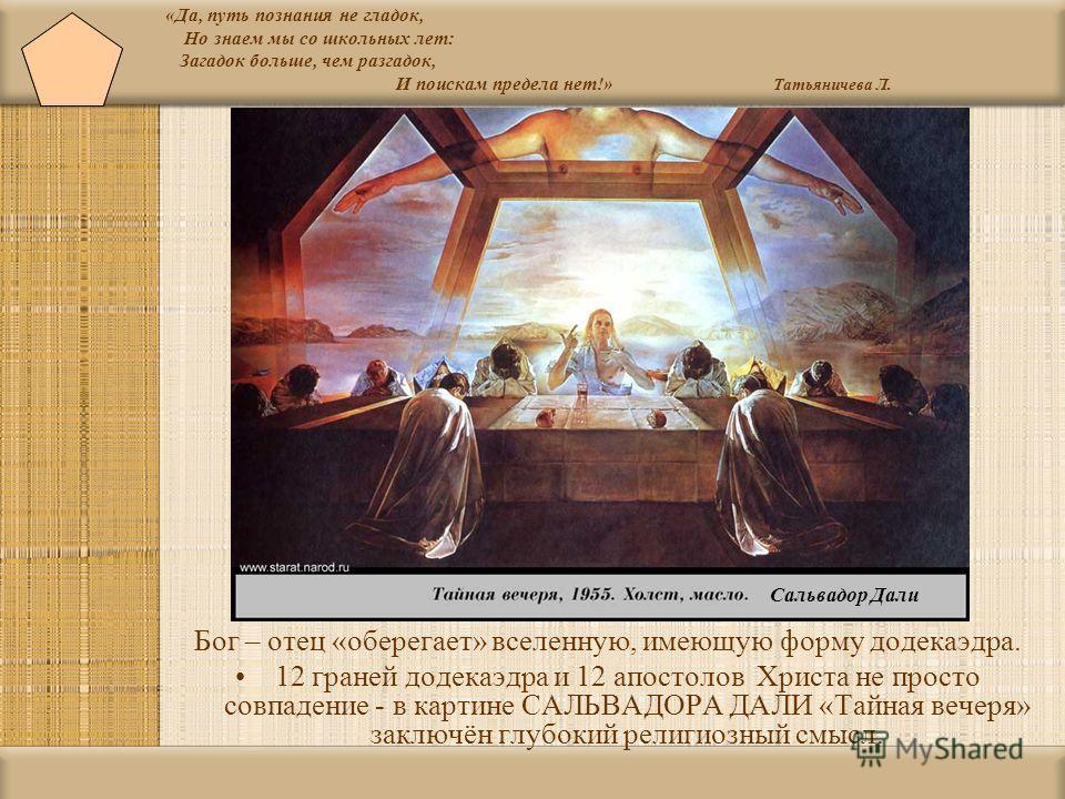 «Да, путь познания не гладок, Но знаем мы со школьных лет: Загадок больше, чем разгадок, И поискам предела нет!» Татьяничева Л. Бог – отец « оберегает » вселенную, имеющую форму додекаэдра. 12 граней додекаэдра и 12 апостолов Христа не просто совпаде