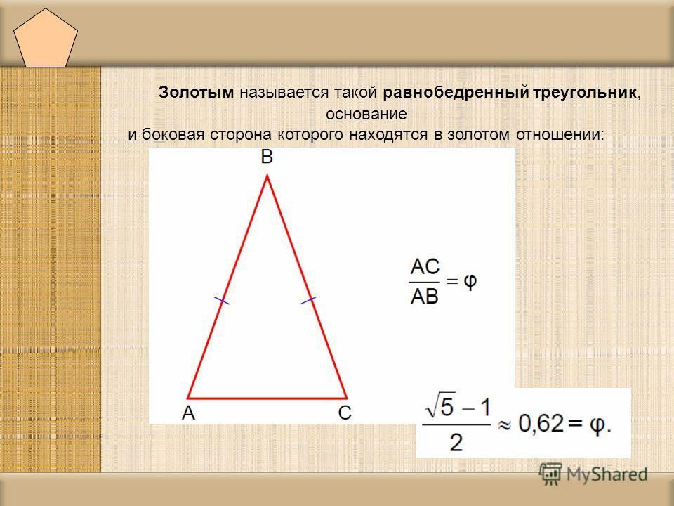 Золотым называется такой равнобедренный треугольник, основание и боковая сторона которого находятся в золотом отношении: