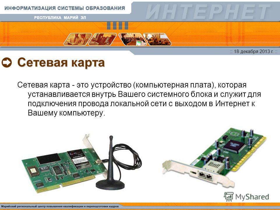 :: 18 декабря 2013 г. :: Сетевая карта Сетевая карта - это устройство (компьютерная плата), которая устанавливается внутрь Вашего системного блока и служит для подключения провода локальной сети с выходом в Интернет к Вашему компьютеру.