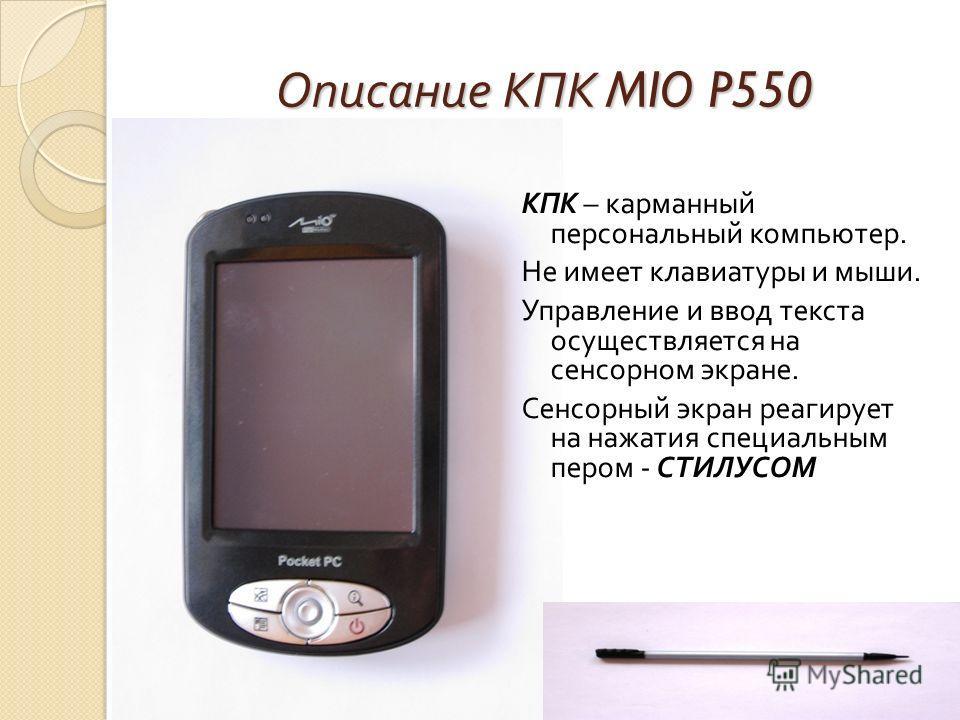 Описание КПК MIO P550 КПК – карманный персональный компьютер. Не имеет клавиатуры и мыши. Управление и ввод текста осуществляется на сенсорном экране. Сенсорный экран реагирует на нажатия специальным пером - СТИЛУСОМ