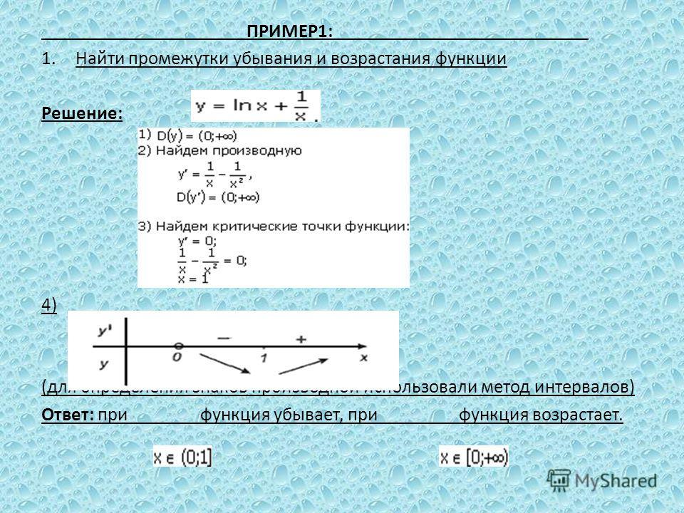 ПРИМЕР1: 1.Найти промежутки убывания и возрастания функции Решение: 4) (для определения знаков производной использовали метод интервалов) Ответ: при функция убывает, при функция возрастает.