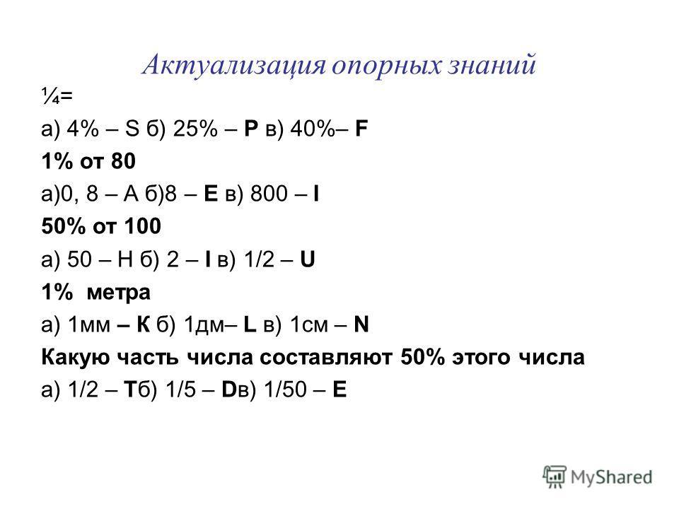 Актуализация опорных знаний ¼= а) 4% – S б) 25% – Р в) 40%– F 1% от 80 а)0, 8 – А б)8 – Е в) 800 – I 50% от 100 а) 50 – Н б) 2 – I в) 1/2 – U 1% метра а) 1мм – К б) 1дм– L в) 1см – N Какую часть числа составляют 50% этого числа а) 1/2 – Тб) 1/5 – Dв)