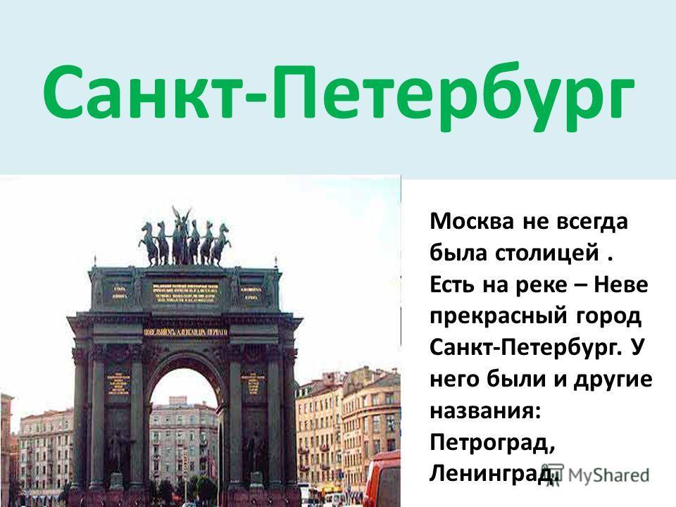 Санкт-Петербург Москва не всегда была столицей. Есть на реке – Неве прекрасный город Санкт-Петербург. У него были и другие названия: Петроград, Ленинград.