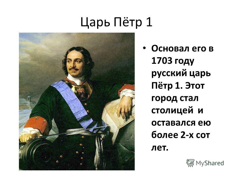 Царь Пётр 1 Основал его в 1703 году русский царь Пётр 1. Этот город стал столицей и оставался ею более 2-х сот лет.