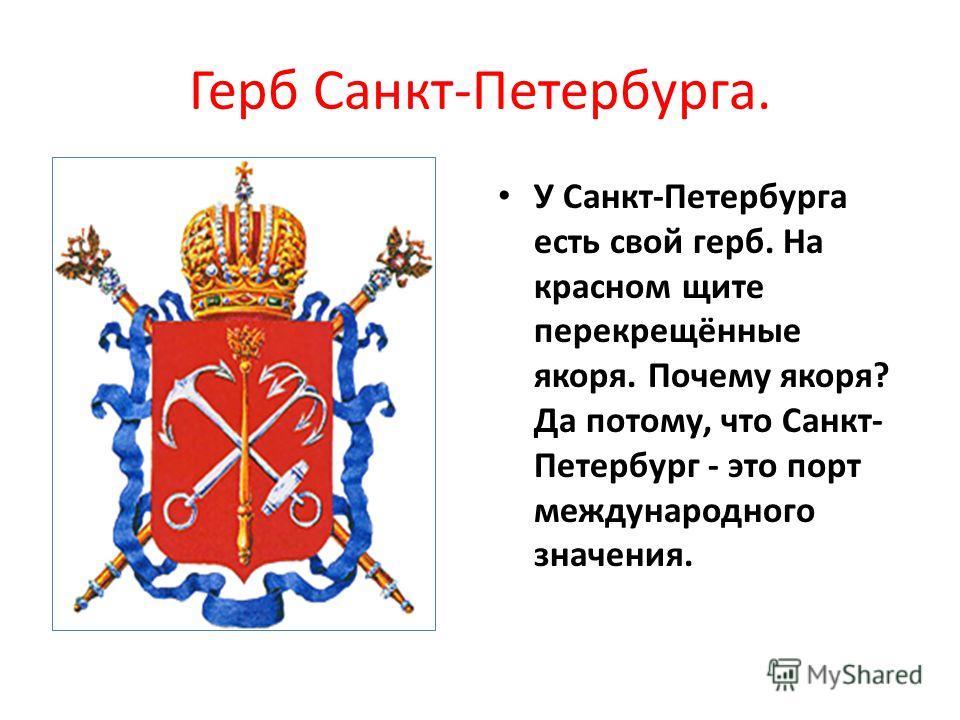 Герб Санкт-Петербурга. У Санкт-Петербурга есть свой герб. На красном щите перекрещённые якоря. Почему якоря? Да потому, что Санкт- Петербург - это порт международного значения.