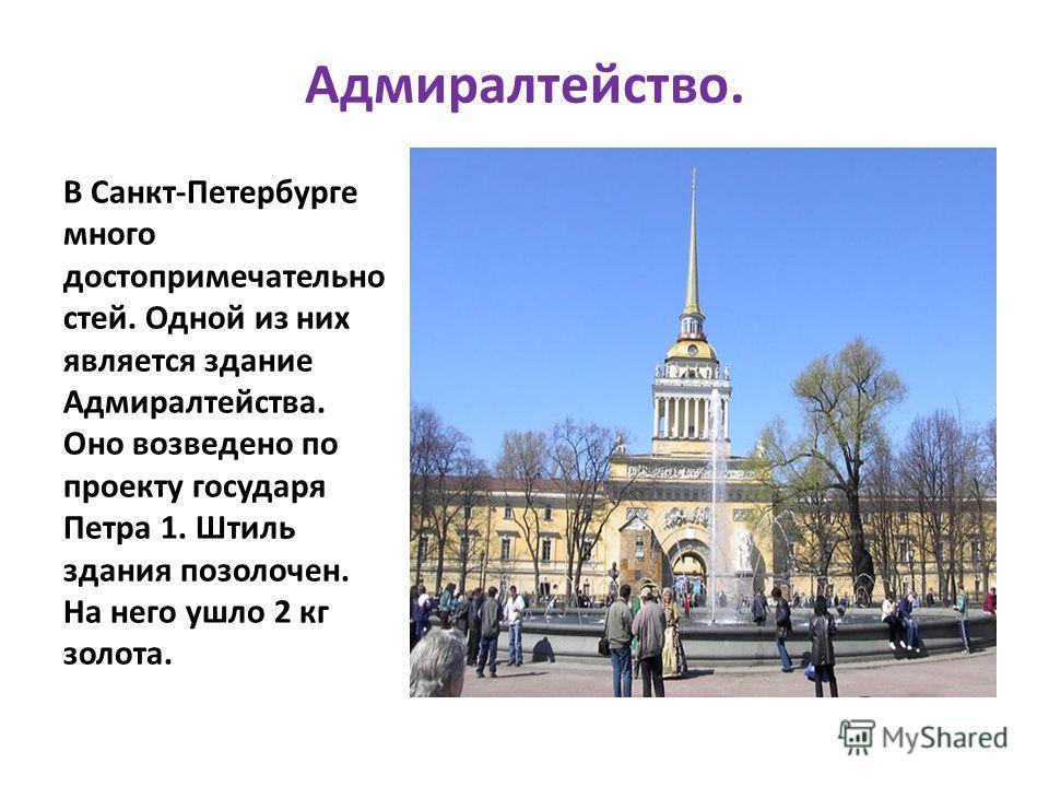 Адмиралтейство. В Санкт-Петербурге много достопримечательно стей. Одной из них является здание Адмиралтейства. Оно возведено по проекту государя Петра 1. Штиль здания позолочен. На него ушло 2 кг золота.
