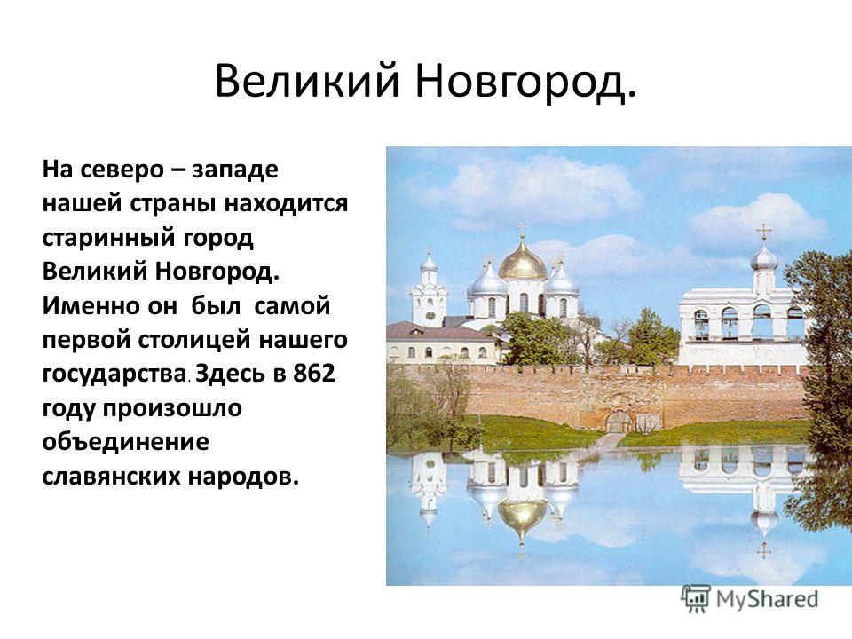 Великий Новгород. На северо – западе нашей страны находится старинный город Великий Новгород. Именно он был самой первой столицей нашего государства. Здесь в 862 году произошло объединение славянских народов.