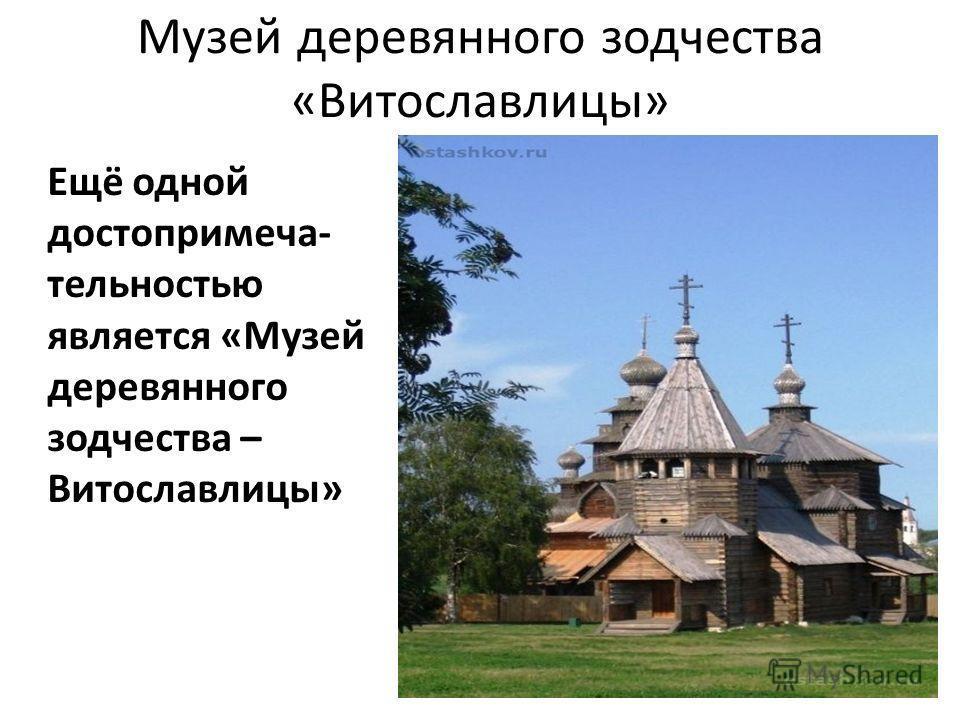 Музей деревянного зодчества «Витославлицы» Ещё одной достопримеча- тельностью является «Музей деревянного зодчества – Витославлицы»