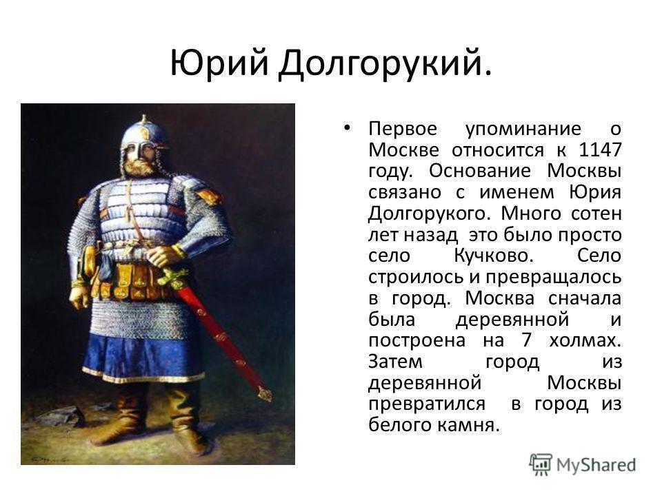 Юрий Долгорукий. Первое упоминание о Москве относится к 1147 году. Основание Москвы связано с именем Юрия Долгорукого. Много сотен лет назад это было просто село Кучково. Село строилось и превращалось в город. Москва сначала была деревянной и построе