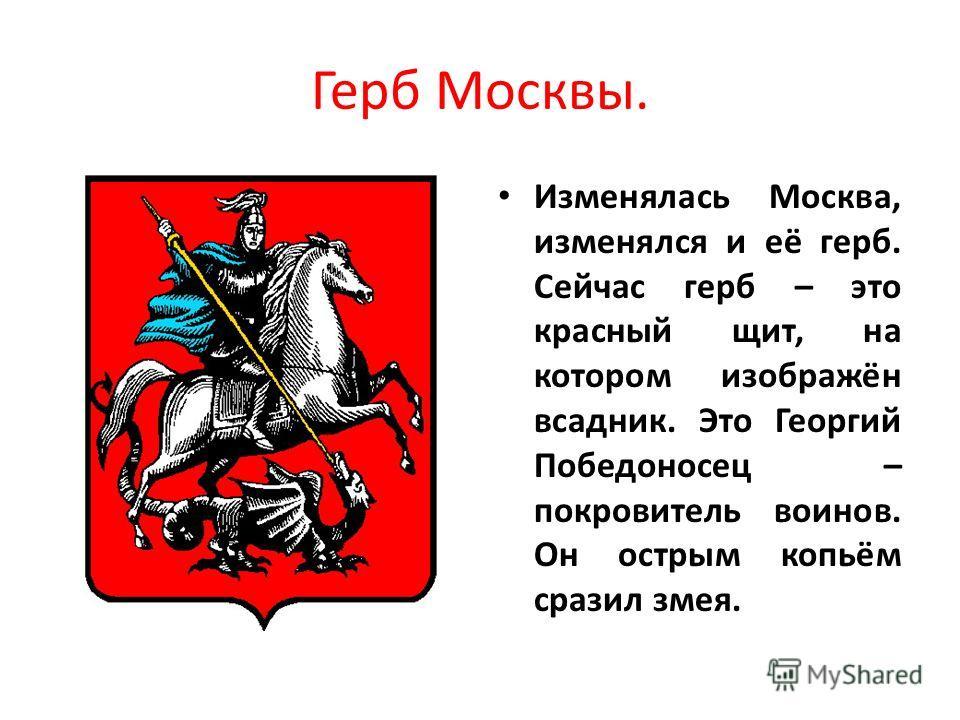 Герб Москвы. Изменялась Москва, изменялся и её герб. Сейчас герб – это красный щит, на котором изображён всадник. Это Георгий Победоносец – покровитель воинов. Он острым копьём сразил змея.