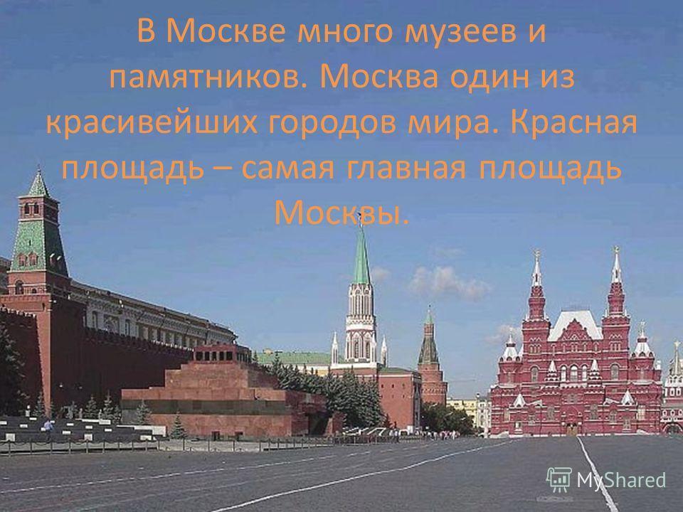В Москве много музеев и памятников. Москва один из красивейших городов мира. Красная площадь – самая главная площадь Москвы.