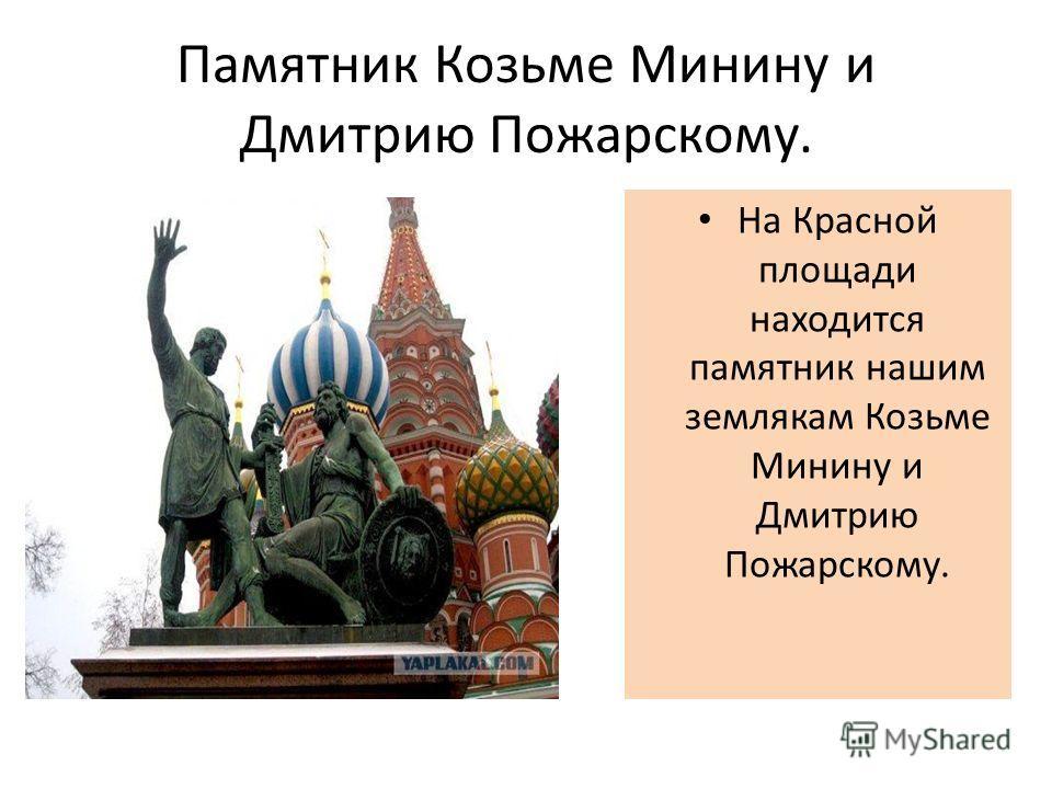 Памятник Козьме Минину и Дмитрию Пожарскому. На Красной площади находится памятник нашим землякам Козьме Минину и Дмитрию Пожарскому.