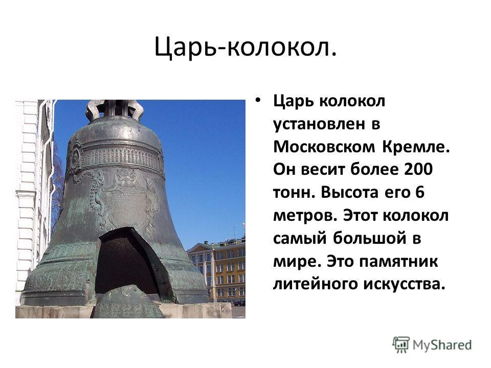 Царь-колокол. Царь колокол установлен в Московском Кремле. Он весит более 200 тонн. Высота его 6 метров. Этот колокол самый большой в мире. Это памятник литейного искусства.