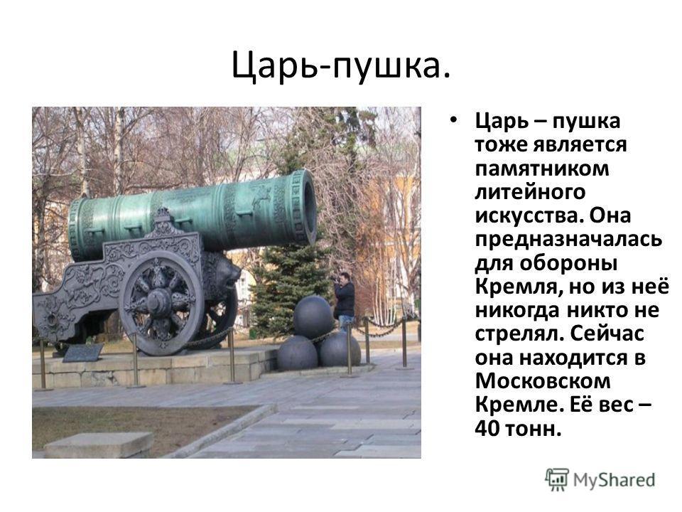 Царь-пушка. Царь – пушка тоже является памятником литейного искусства. Она предназначалась для обороны Кремля, но из неё никогда никто не стрелял. Сейчас она находится в Московском Кремле. Её вес – 40 тонн.