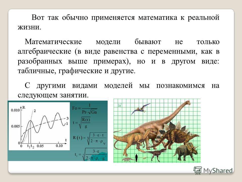 Вот так обычно применяется математика к реальной жизни. Математические модели бывают не только алгебраические (в виде равенства с переменными, как в разобранных выше примерах), но и в другом виде: табличные, графические и другие. С другими видами мод