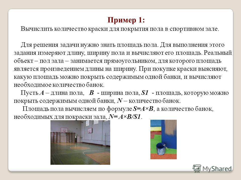 Пример 1: Вычислить количество краски для покрытия пола в спортивном зале. Для решения задачи нужно знать площадь пола. Для выполнения этого задания измеряют длину, ширину пола и вычисляют его площадь. Реальный объект – пол зала – занимается прямоуго