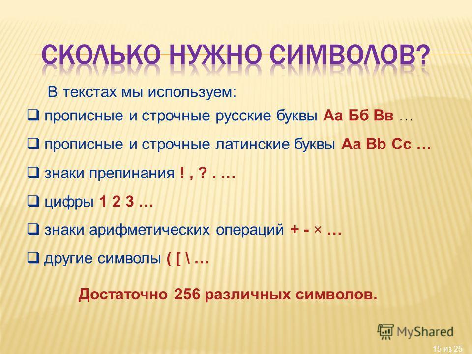 15 из 25 В текстах мы используем: прописные и строчные русские буквы Аа Бб Вв … прописные и строчные латинские буквы Аа Bb Cc … знаки препинания !, ?. … цифры 1 2 3 … знаки арифметических операций + - × … другие символы ( [ \ … Достаточно 256 различн