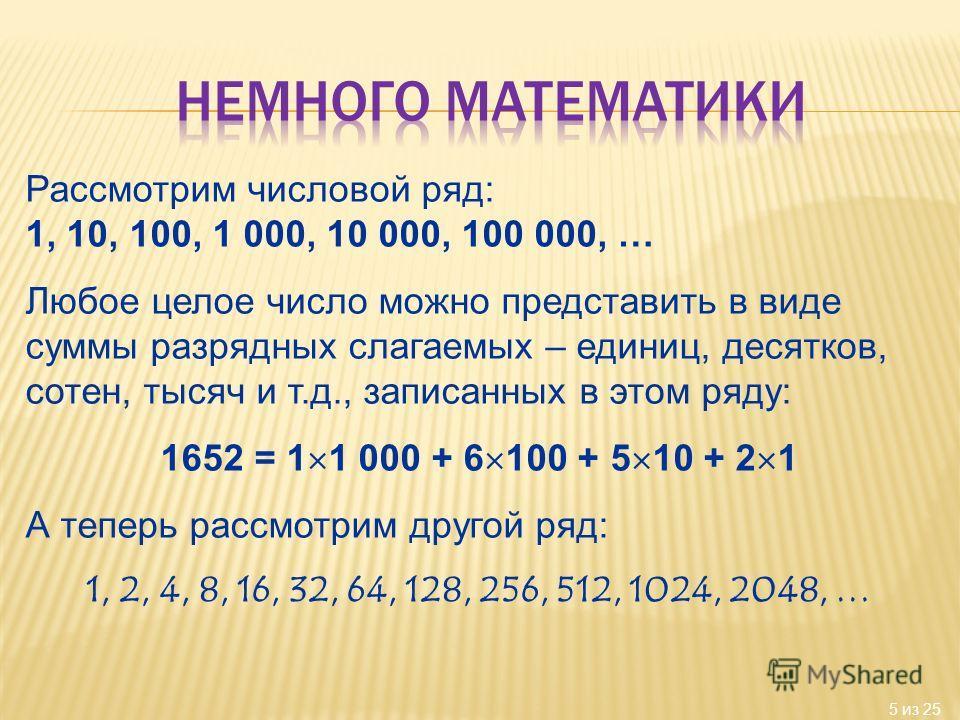 5 из 25 Рассмотрим числовой ряд: 1, 10, 100, 1 000, 10 000, 100 000, … Любое целое число можно представить в виде суммы разрядных слагаемых – единиц, десятков, сотен, тысяч и т.д., записанных в этом ряду: 1652 = 1 1 000 + 6 100 + 5 10 + 2 1 А теперь