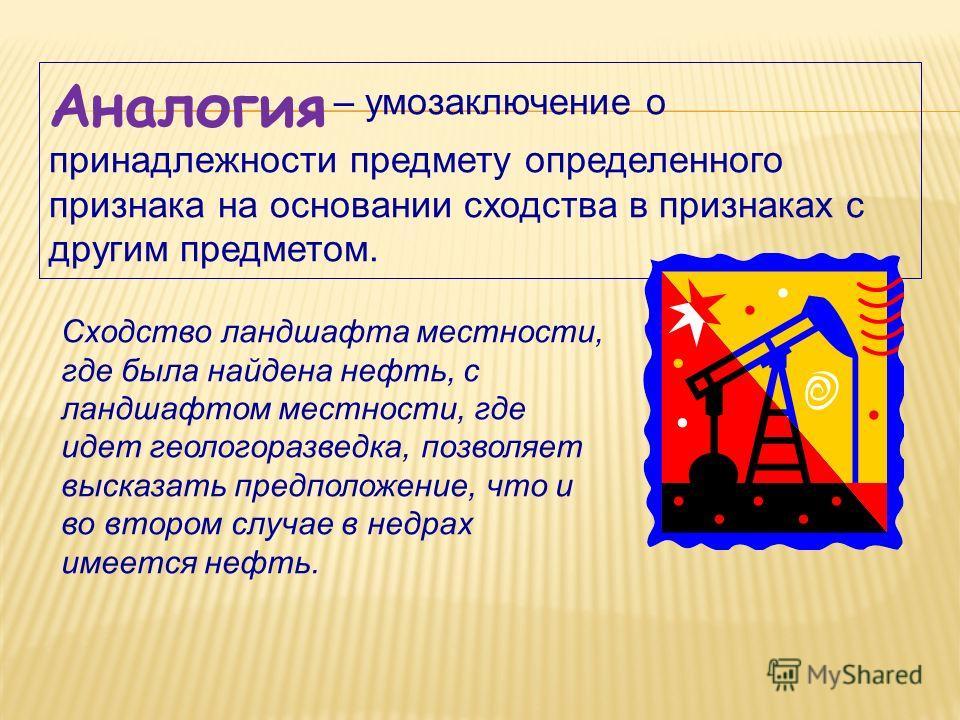 Аналогия – умозаключение о принадлежности предмету определенного признака на основании сходства в признаках с другим предметом. Сходство ландшафта местности, где была найдена нефть, с ландшафтом местности, где идет геологоразведка, позволяет высказат