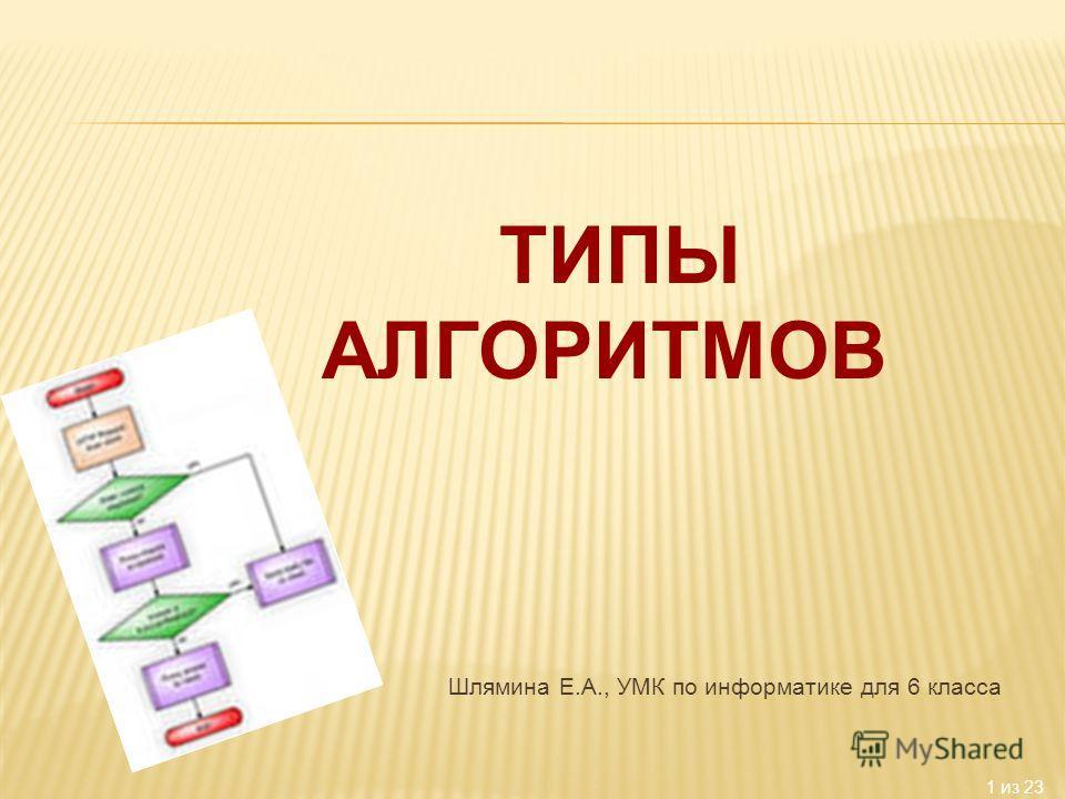 1 из 23 Шлямина Е.А., УМК по информатике для 6 класса ТИПЫ АЛГОРИТМОВ