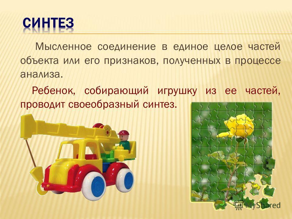 М ысленное разделение объекта на составные части или выделение признаков объекта. Когда ребенок разбирает игрушку, он проводит своеобразный анализ – ему интересно, как устроена игрушка.