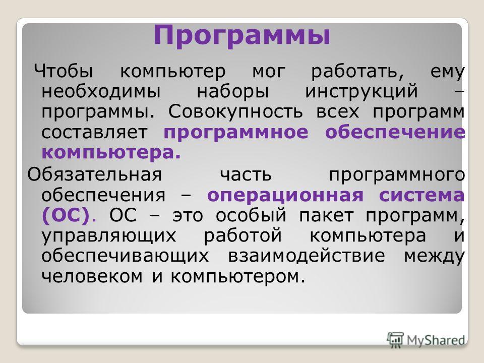 Программы Чтобы компьютер мог работать, ему необходимы наборы инструкций – программы. Совокупность всех программ составляет программное обеспечение компьютера. Обязательная часть программного обеспечения – операционная система (ОС). ОС – это особый п