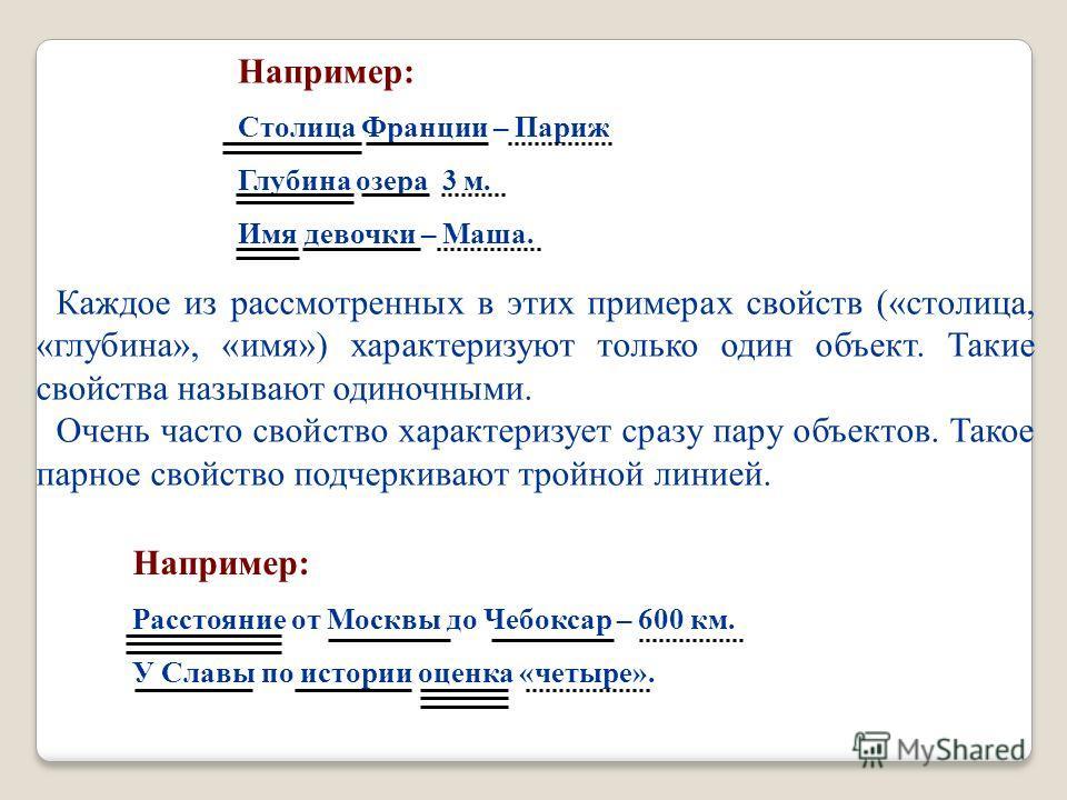 Например: Столица Франции – Париж Глубина озера 3 м. Имя девочки – Маша. Например: Расстояние от Москвы до Чебоксар – 600 км. У Славы по истории оценка «четыре». Каждое из рассмотренных в этих примерах свойств («столица, «глубина», «имя») характеризу