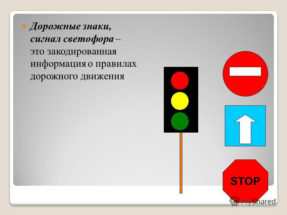 Дорожные знаки, сигнал светофора – это закодированная информация о правилах дорожного движения STOP